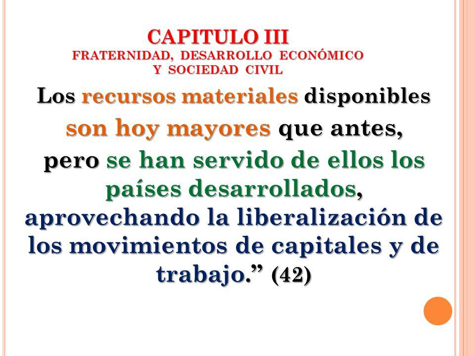 CAPITULO III FRATERNIDAD, DESARROLLO ECONÓMICO Y SOCIEDAD CIVIL Los recursos materiales disponibles son hoy mayores que antes, pero se han servido de