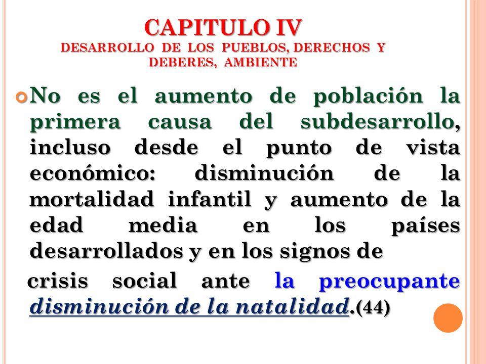 CAPITULO IV DESARROLLO DE LOS PUEBLOS, DERECHOS Y DEBERES, AMBIENTE No es el aumento de población la primera causa del subdesarrollo, incluso desde el