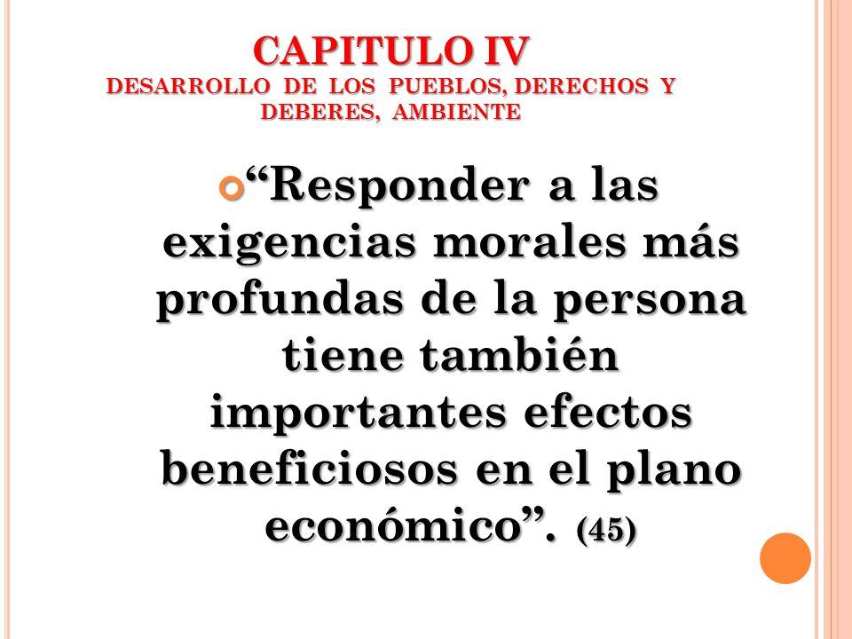 CAPITULO IV DESARROLLO DE LOS PUEBLOS, DERECHOS Y DEBERES, AMBIENTE Responder a las exigencias morales más profundas de la persona tiene también impor