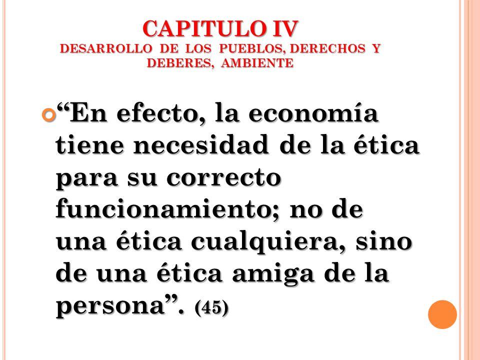 CAPITULO IV DESARROLLO DE LOS PUEBLOS, DERECHOS Y DEBERES, AMBIENTE En efecto, la economía tiene necesidad de la ética para su correcto funcionamiento