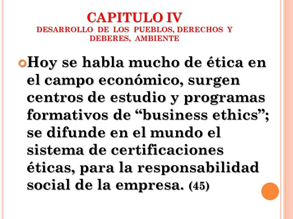 CAPITULO IV DESARROLLO DE LOS PUEBLOS, DERECHOS Y DEBERES, AMBIENTE Hoy se habla mucho de ética en el campo económico, surgen centros de estudio y pro