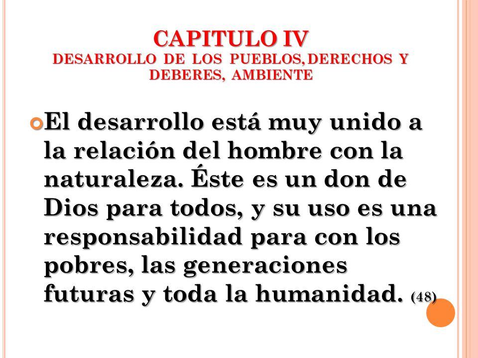 CAPITULO IV DESARROLLO DE LOS PUEBLOS, DERECHOS Y DEBERES, AMBIENTE El desarrollo está muy unido a la relación del hombre con la naturaleza. Éste es u