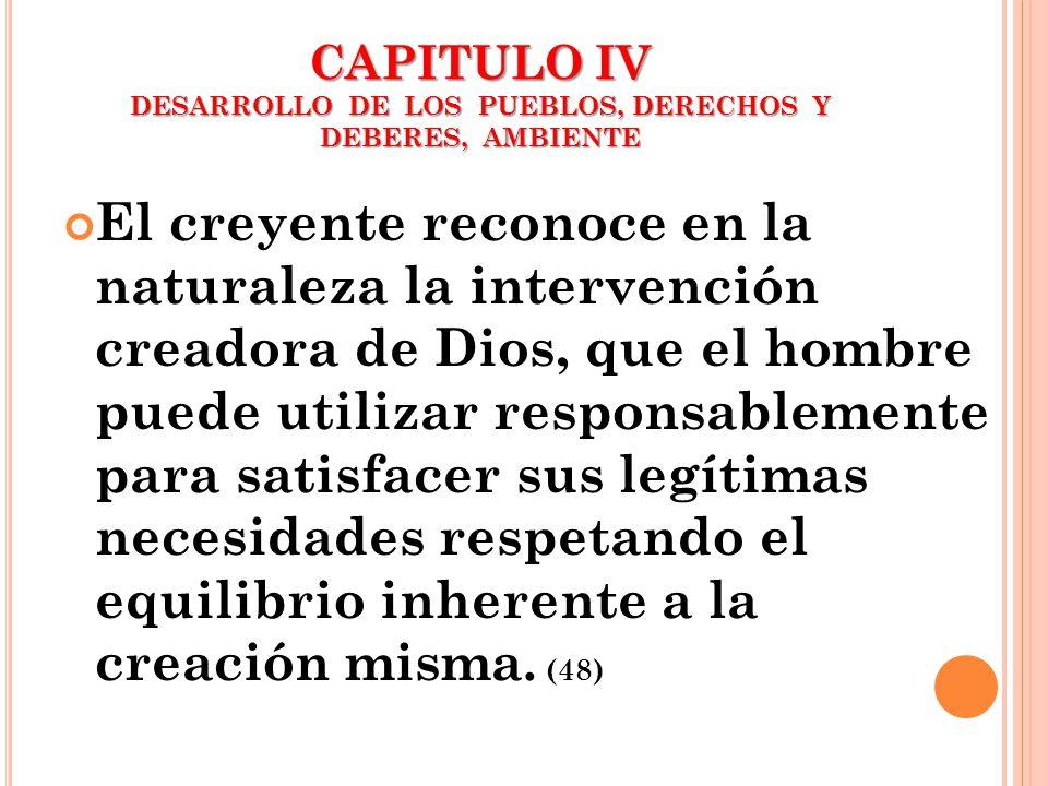 CAPITULO IV DESARROLLO DE LOS PUEBLOS, DERECHOS Y DEBERES, AMBIENTE El creyente reconoce en la naturaleza la intervención creadora de Dios, que el hom