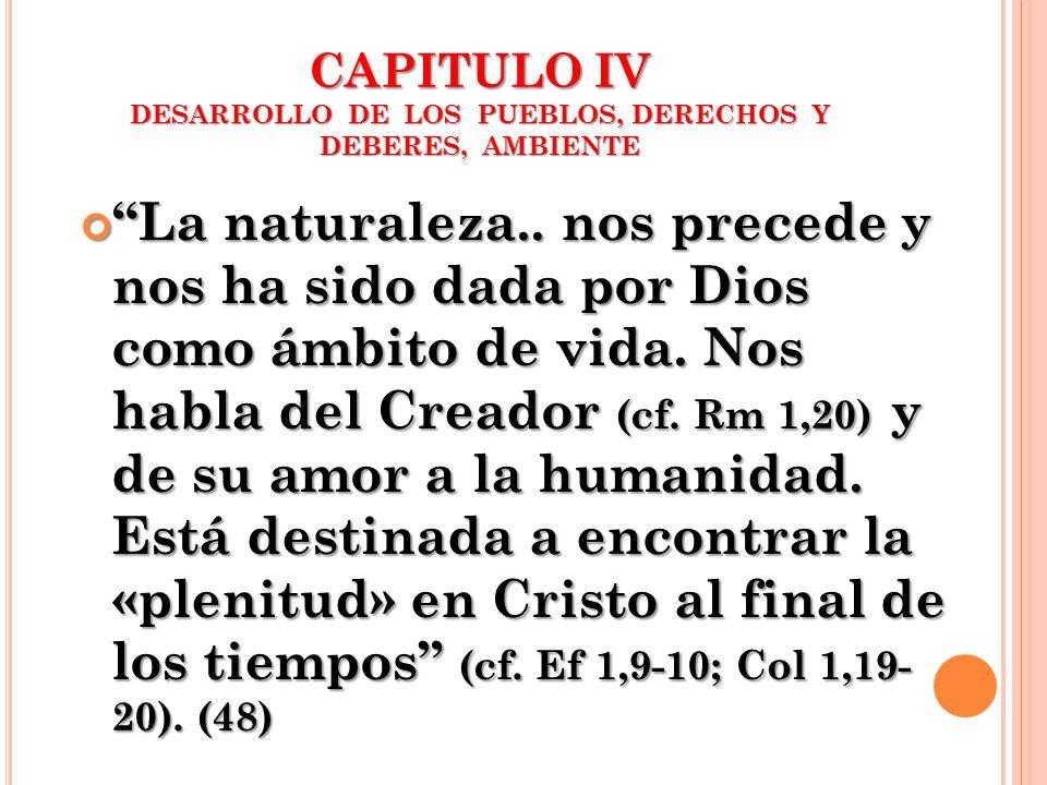 CAPITULO IV DESARROLLO DE LOS PUEBLOS, DERECHOS Y DEBERES, AMBIENTE La naturaleza.. nos precede y nos ha sido dada por Dios como ámbito de vida. Nos h