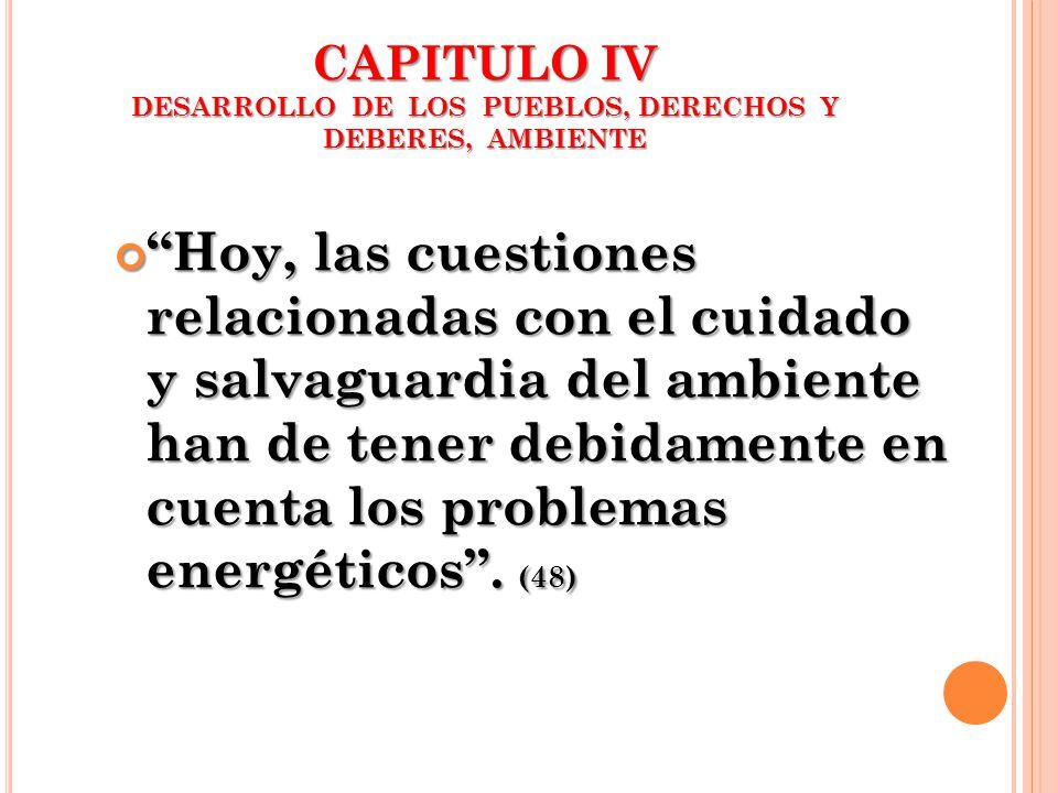CAPITULO IV DESARROLLO DE LOS PUEBLOS, DERECHOS Y DEBERES, AMBIENTE Hoy, las cuestiones relacionadas con el cuidado y salvaguardia del ambiente han de