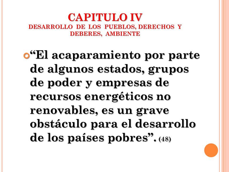 CAPITULO IV DESARROLLO DE LOS PUEBLOS, DERECHOS Y DEBERES, AMBIENTE El acaparamiento por parte de algunos estados, grupos de poder y empresas de recur