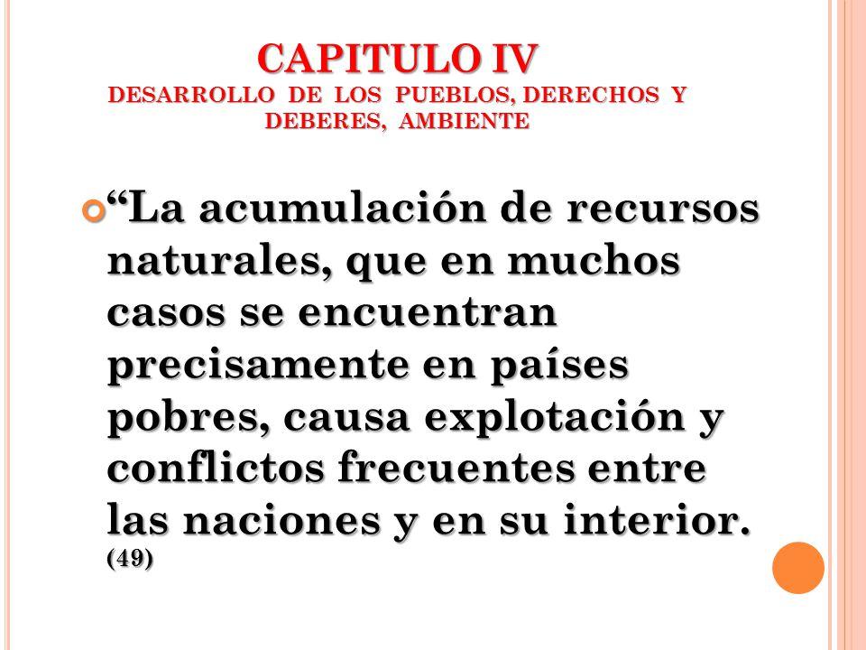 CAPITULO IV DESARROLLO DE LOS PUEBLOS, DERECHOS Y DEBERES, AMBIENTE La acumulación de recursos naturales, que en muchos casos se encuentran precisamen