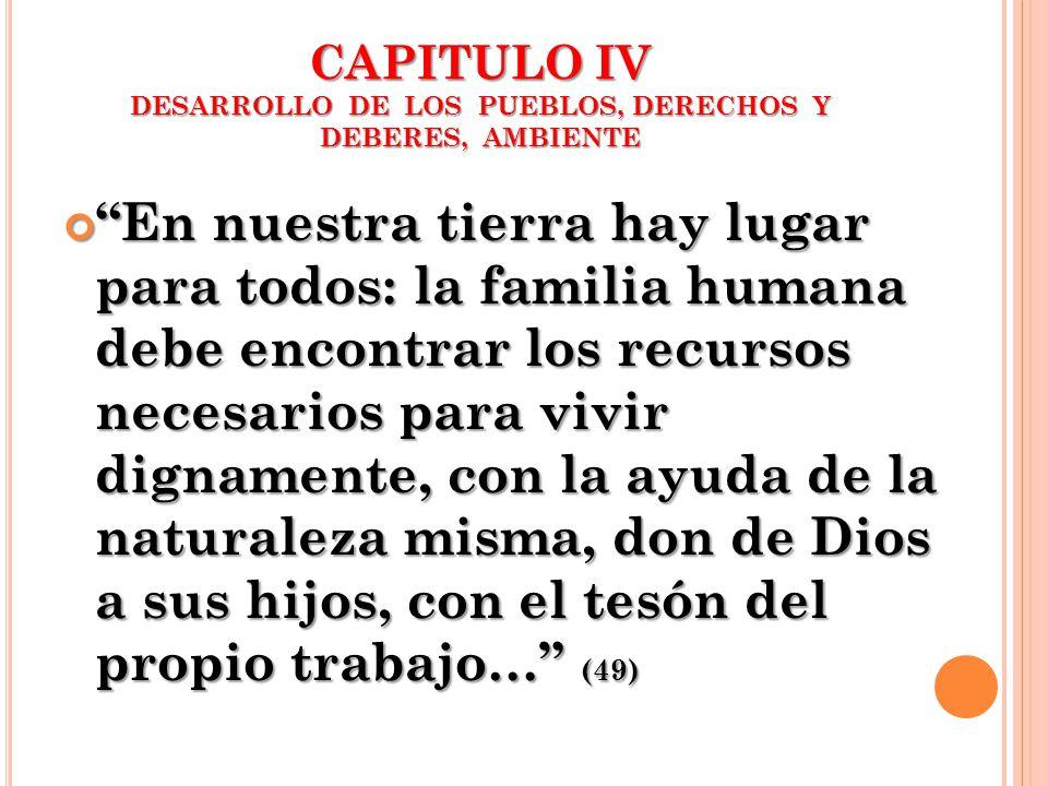 CAPITULO IV DESARROLLO DE LOS PUEBLOS, DERECHOS Y DEBERES, AMBIENTE En nuestra tierra hay lugar para todos: la familia humana debe encontrar los recur