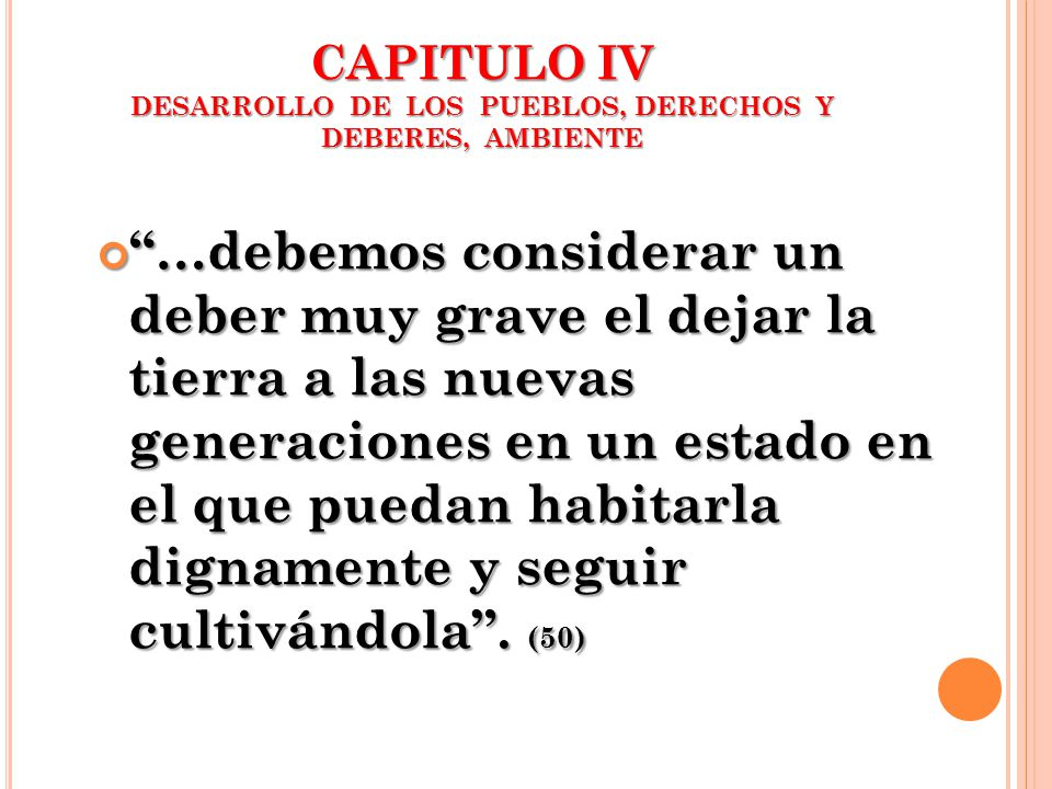 CAPITULO IV DESARROLLO DE LOS PUEBLOS, DERECHOS Y DEBERES, AMBIENTE …debemos considerar un deber muy grave el dejar la tierra a las nuevas generacione