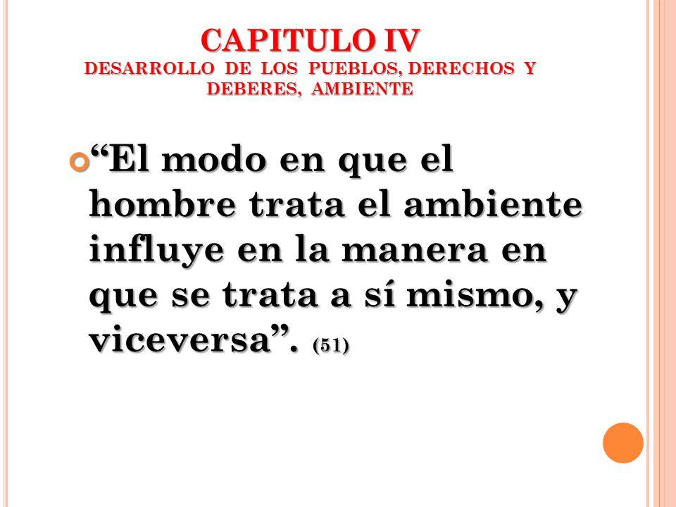 CAPITULO IV DESARROLLO DE LOS PUEBLOS, DERECHOS Y DEBERES, AMBIENTE El modo en que el hombre trata el ambiente influye en la manera en que se trata a