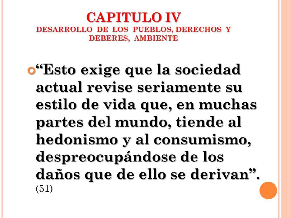 CAPITULO IV DESARROLLO DE LOS PUEBLOS, DERECHOS Y DEBERES, AMBIENTE Esto exige que la sociedad actual revise seriamente su estilo de vida que, en much