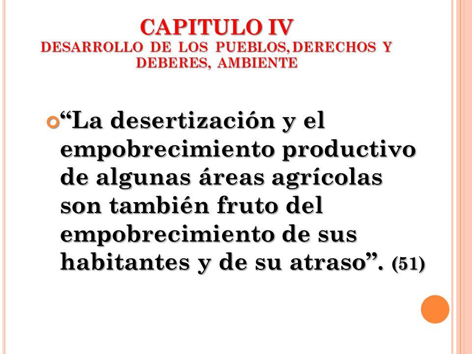 CAPITULO IV DESARROLLO DE LOS PUEBLOS, DERECHOS Y DEBERES, AMBIENTE La desertización y el empobrecimiento productivo de algunas áreas agrícolas son ta