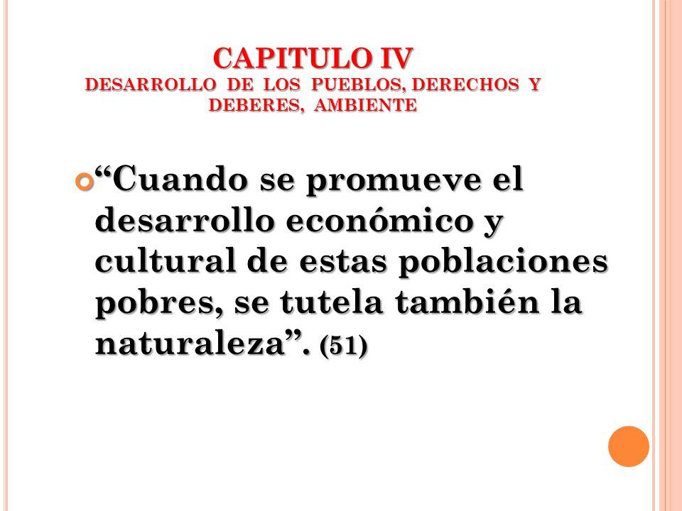 CAPITULO IV DESARROLLO DE LOS PUEBLOS, DERECHOS Y DEBERES, AMBIENTE Cuando se promueve el desarrollo económico y cultural de estas poblaciones pobres,