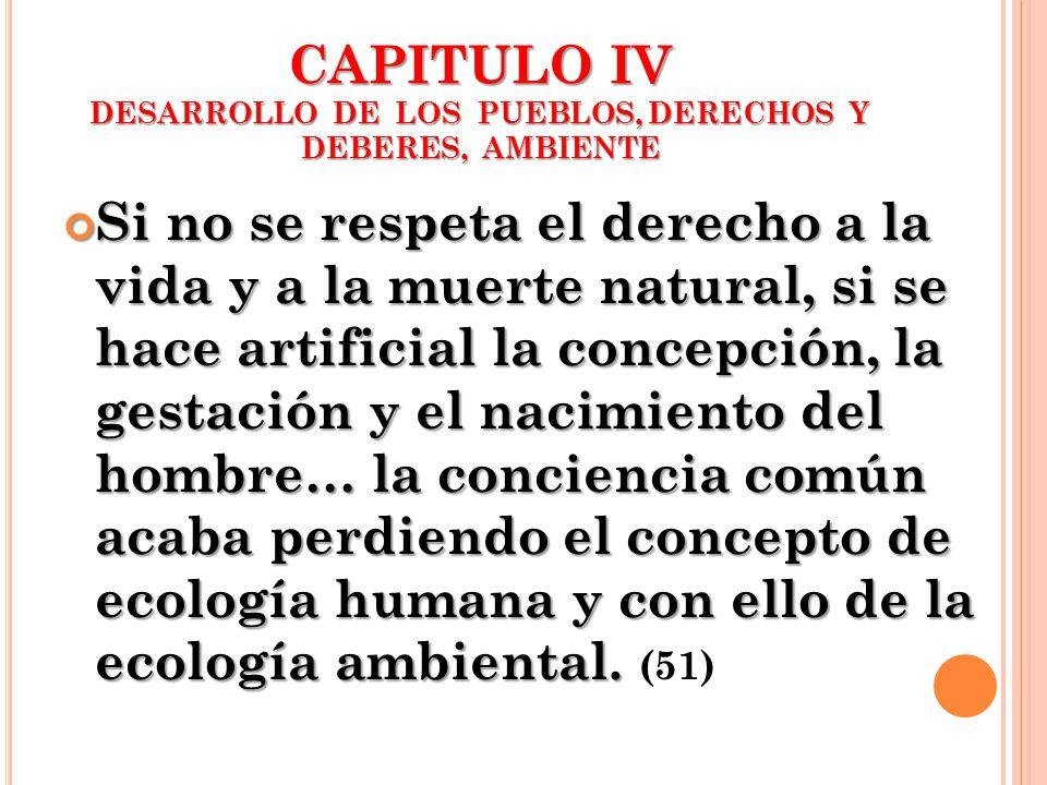 CAPITULO IV DESARROLLO DE LOS PUEBLOS, DERECHOS Y DEBERES, AMBIENTE Si no se respeta el derecho a la vida y a la muerte natural, si se hace artificial