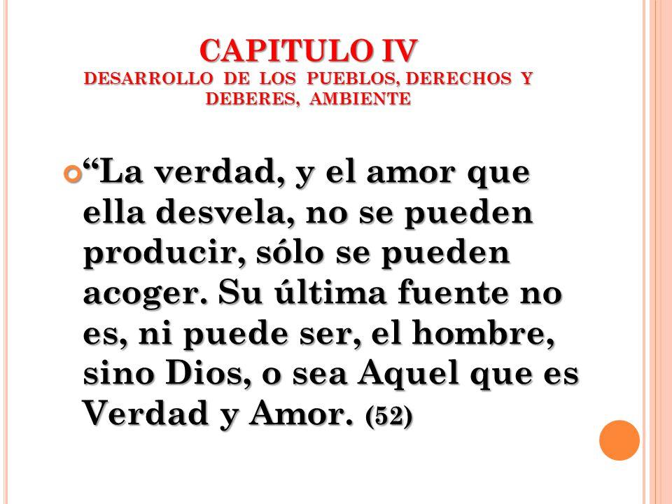 CAPITULO IV DESARROLLO DE LOS PUEBLOS, DERECHOS Y DEBERES, AMBIENTE La verdad, y el amor que ella desvela, no se pueden producir, sólo se pueden acoge