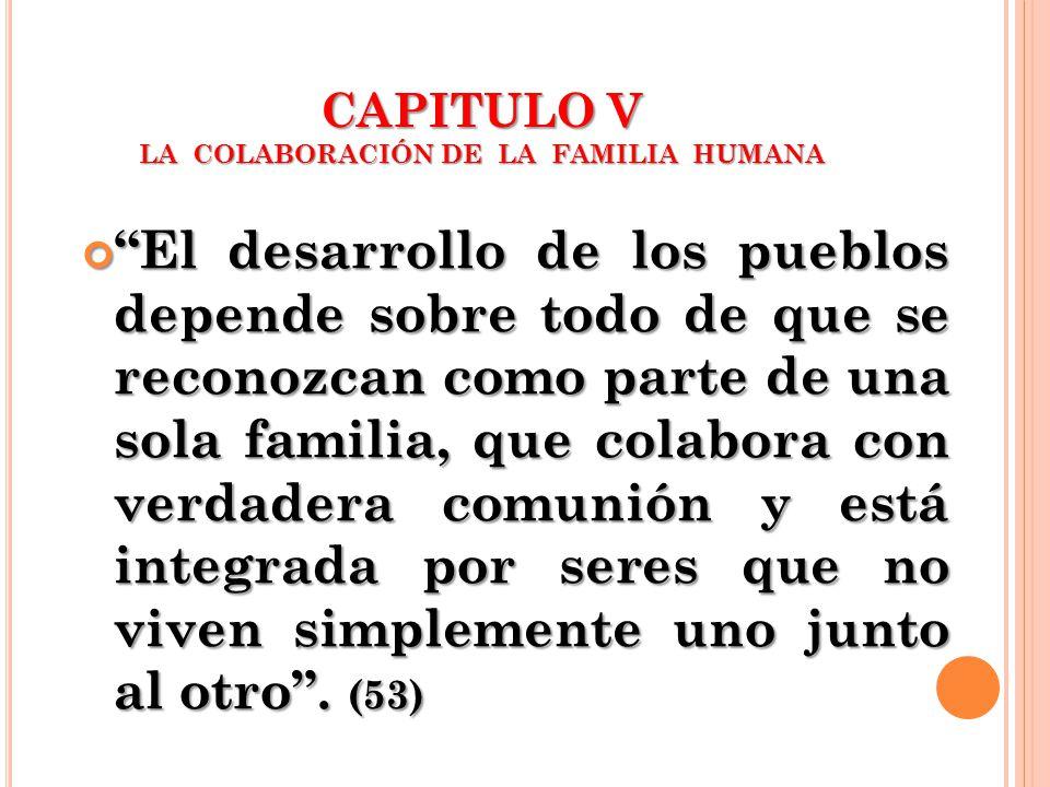 CAPITULO V LA COLABORACIÓN DE LA FAMILIA HUMANA El desarrollo de los pueblos depende sobre todo de que se reconozcan como parte de una sola familia, q