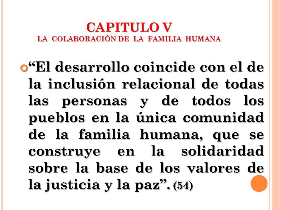 CAPITULO V LA COLABORACIÓN DE LA FAMILIA HUMANA El desarrollo coincide con el de la inclusión relacional de todas las personas y de todos los pueblos