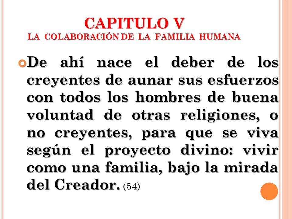 CAPITULO V LA COLABORACIÓN DE LA FAMILIA HUMANA De ahí nace el deber de los creyentes de aunar sus esfuerzos con todos los hombres de buena voluntad d