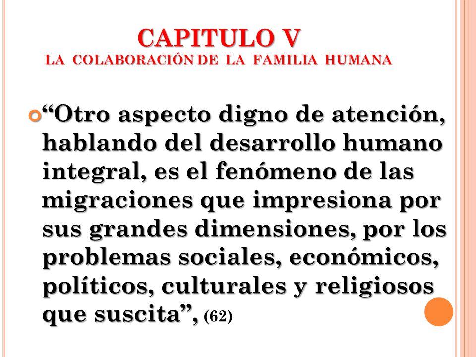 CAPITULO V LA COLABORACIÓN DE LA FAMILIA HUMANA Otro aspecto digno de atención, hablando del desarrollo humano integral, es el fenómeno de las migraci
