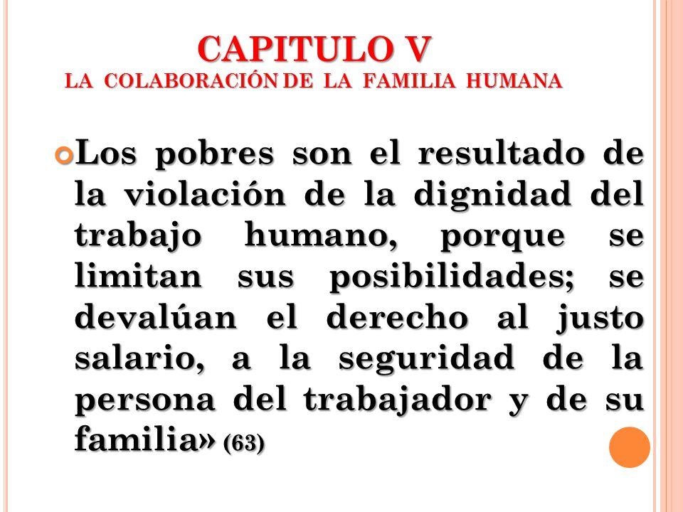 CAPITULO V LA COLABORACIÓN DE LA FAMILIA HUMANA Los pobres son el resultado de la violación de la dignidad del trabajo humano, porque se limitan sus p