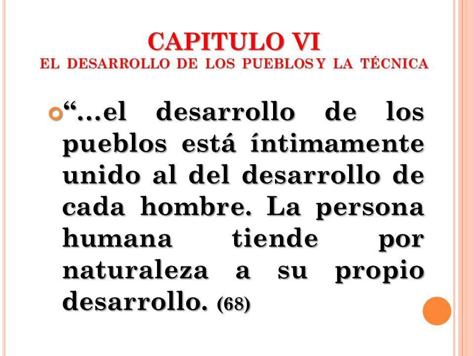 …el desarrollo de los pueblos está íntimamente unido al del desarrollo de cada hombre. La persona humana tiende por naturaleza a su propio desarrollo.