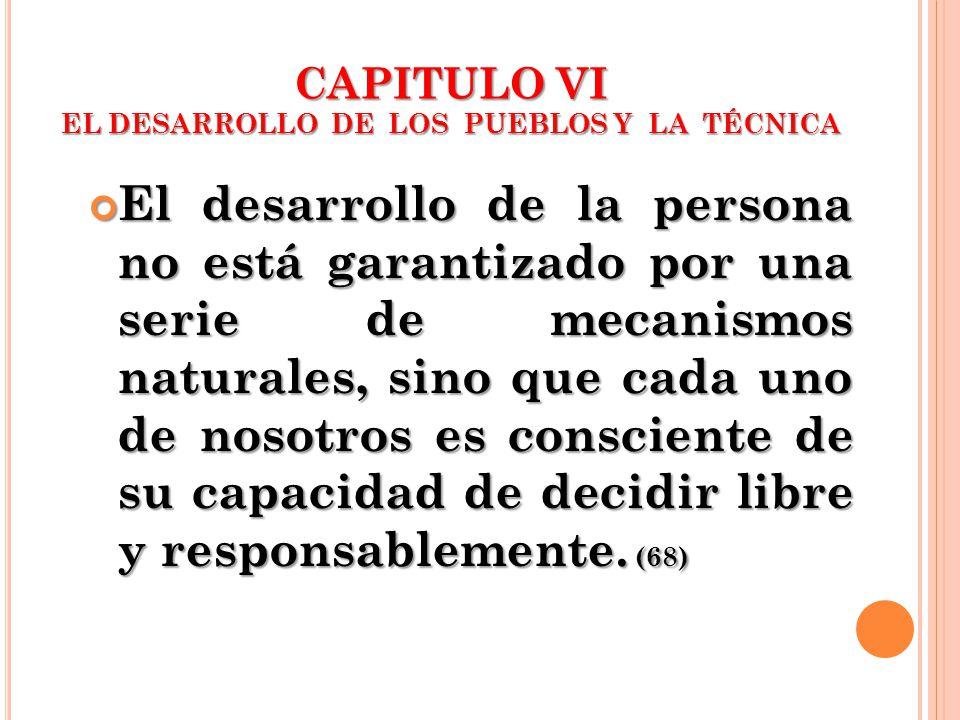 CAPITULO VI EL DESARROLLO DE LOS PUEBLOS Y LA TÉCNICA El desarrollo de la persona no está garantizado por una serie de mecanismos naturales, sino que