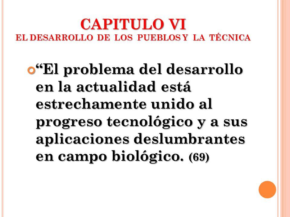 CAPITULO VI EL DESARROLLO DE LOS PUEBLOS Y LA TÉCNICA El problema del desarrollo en la actualidad está estrechamente unido al progreso tecnológico y a