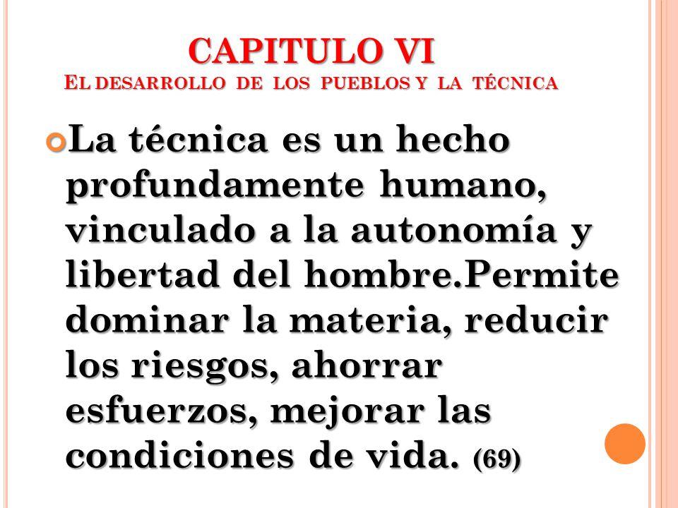 CAPITULO VI E L DESARROLLO DE LOS PUEBLOS Y LA TÉCNICA La técnica es un hecho profundamente humano, vinculado a la autonomía y libertad del hombre.Per