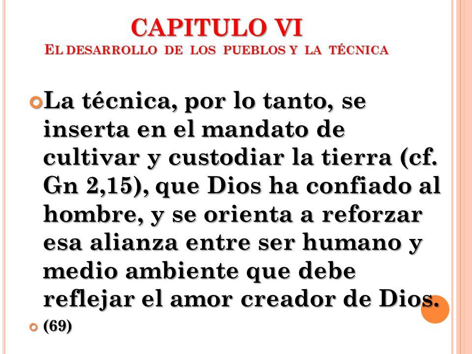 CAPITULO VI E L DESARROLLO DE LOS PUEBLOS Y LA TÉCNICA La técnica, por lo tanto, se inserta en el mandato de cultivar y custodiar la tierra (cf. Gn 2,