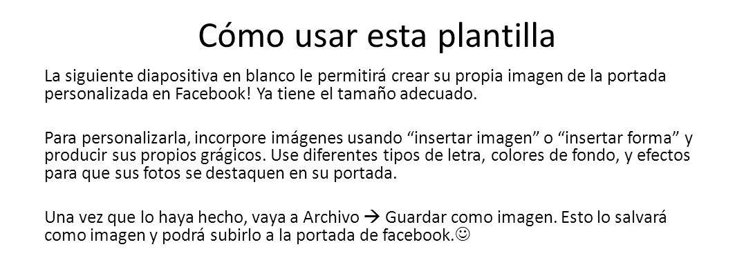 Cómo usar esta plantilla La siguiente diapositiva en blanco le permitirá crear su propia imagen de la portada personalizada en Facebook! Ya tiene el t
