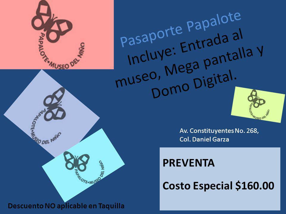 Pasaporte Papalote Incluye: Entrada al museo, Mega pantalla y Domo Digital. PREVENTA Costo Especial $160.00 Av. Constituyentes No. 268, Col. Daniel Ga