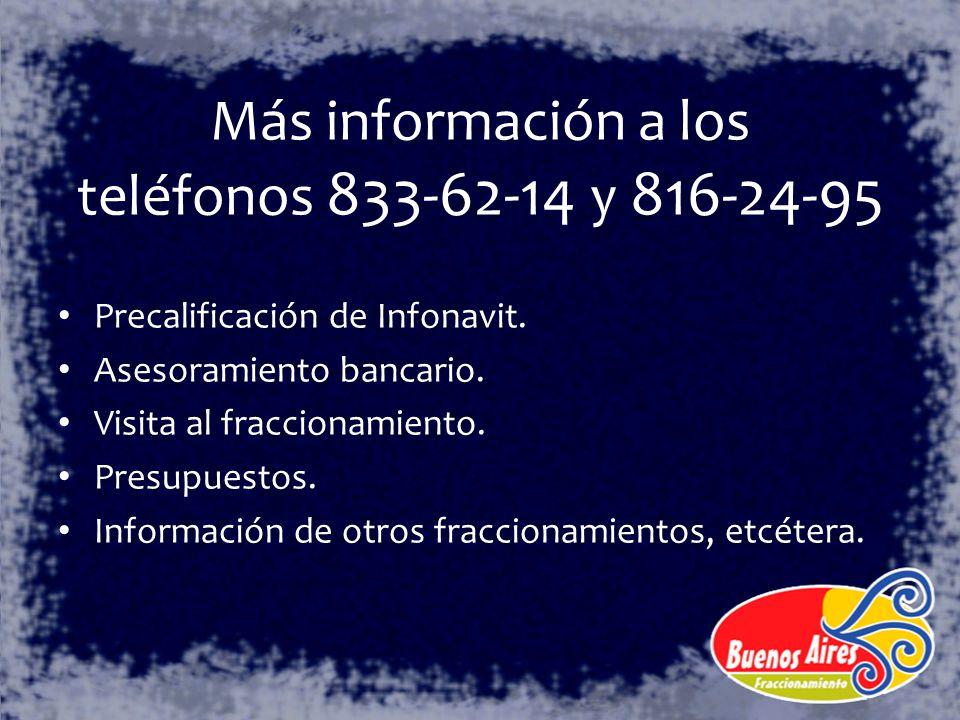 Más información a los teléfonos 833-62-14 y 816-24-95 Precalificación de Infonavit. Asesoramiento bancario. Visita al fraccionamiento. Presupuestos. I
