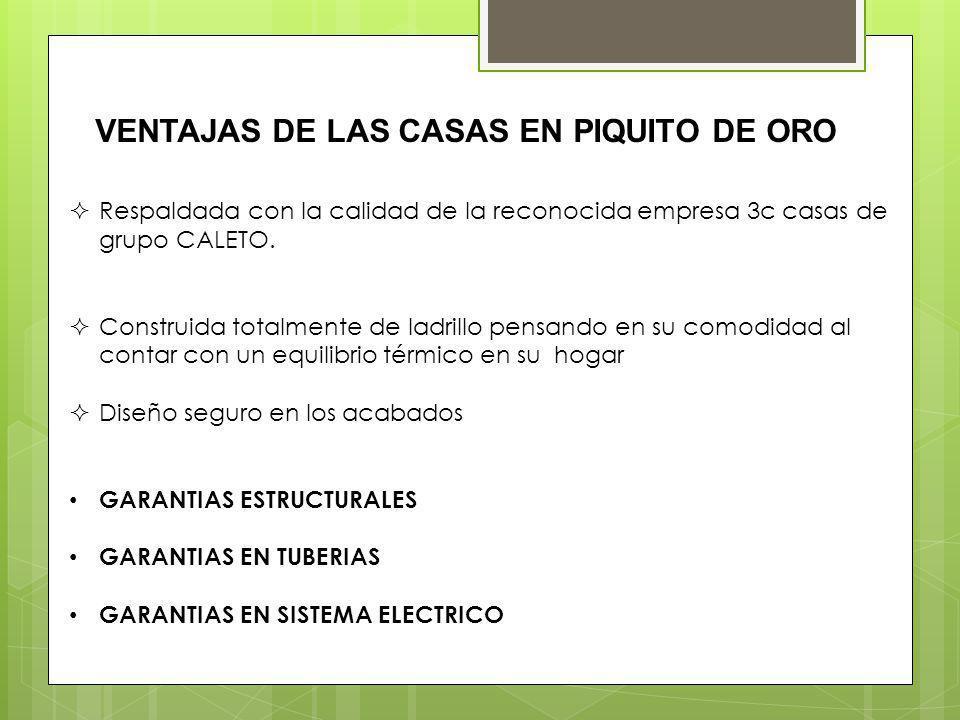 VENTAJAS DE LAS CASAS EN PIQUITO DE ORO Respaldada con la calidad de la reconocida empresa 3c casas de grupo CALETO.