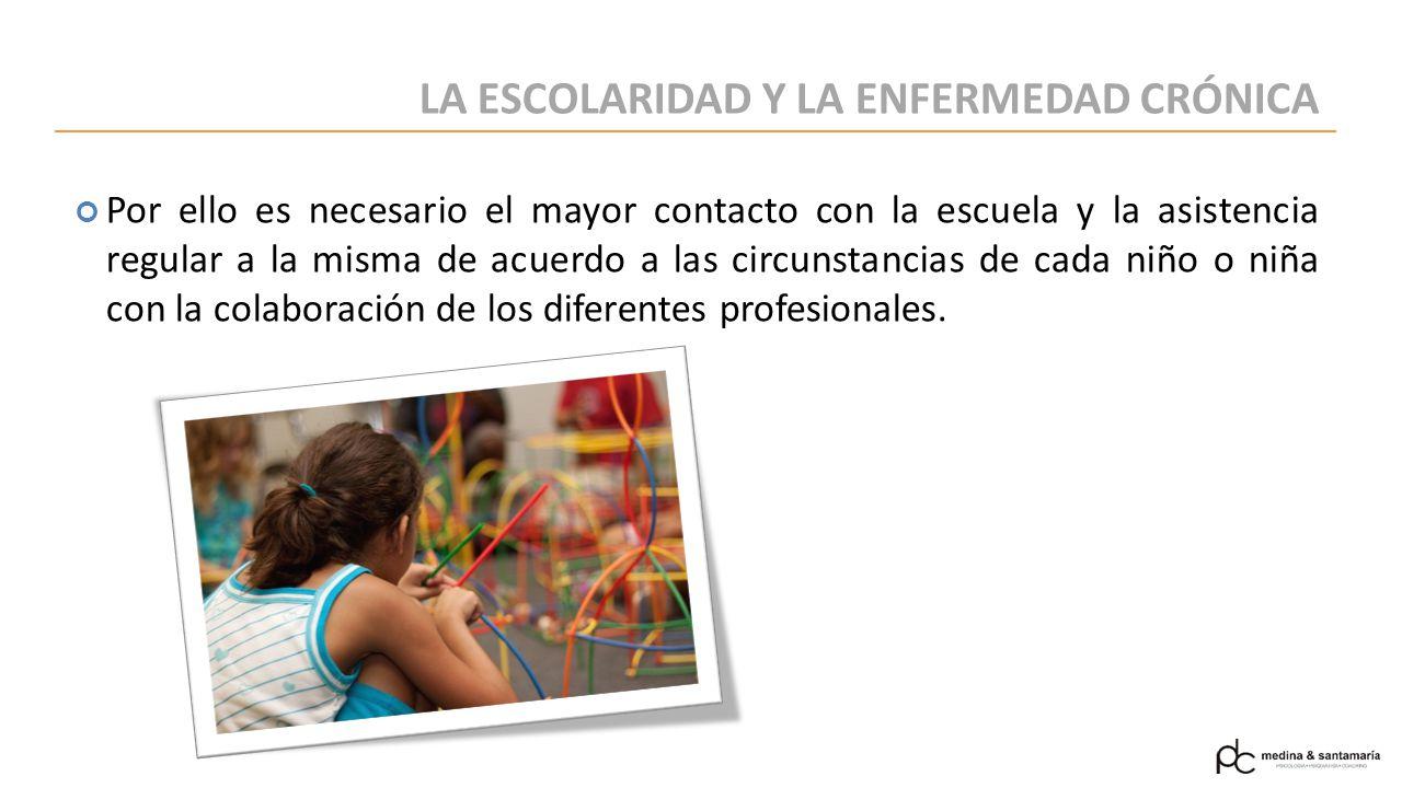 LA ESCOLARIDAD Y LA ENFERMEDAD CRÓNICA Por ello es necesario el mayor contacto con la escuela y la asistencia regular a la misma de acuerdo a las circunstancias de cada niño o niña con la colaboración de los diferentes profesionales.