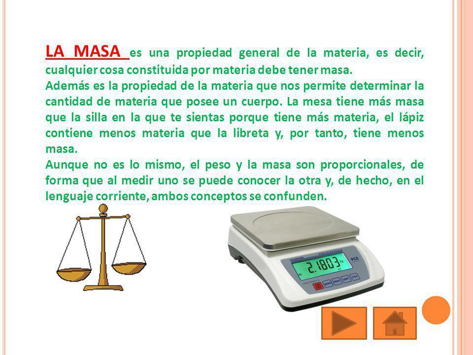 LA MASA es una propiedad general de la materia, es decir, cualquier cosa constituida por materia debe tener masa. Además es la propiedad de la materia