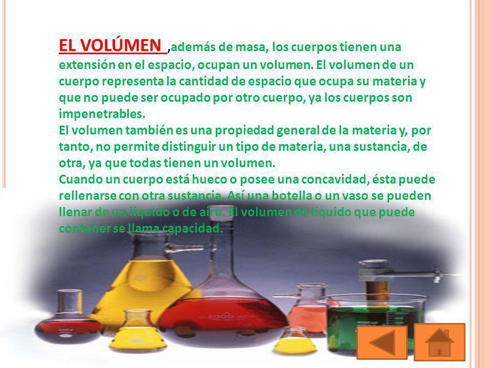 EL VOLÚMEN,además de masa, los cuerpos tienen una extensión en el espacio, ocupan un volumen. El volumen de un cuerpo representa la cantidad de espaci