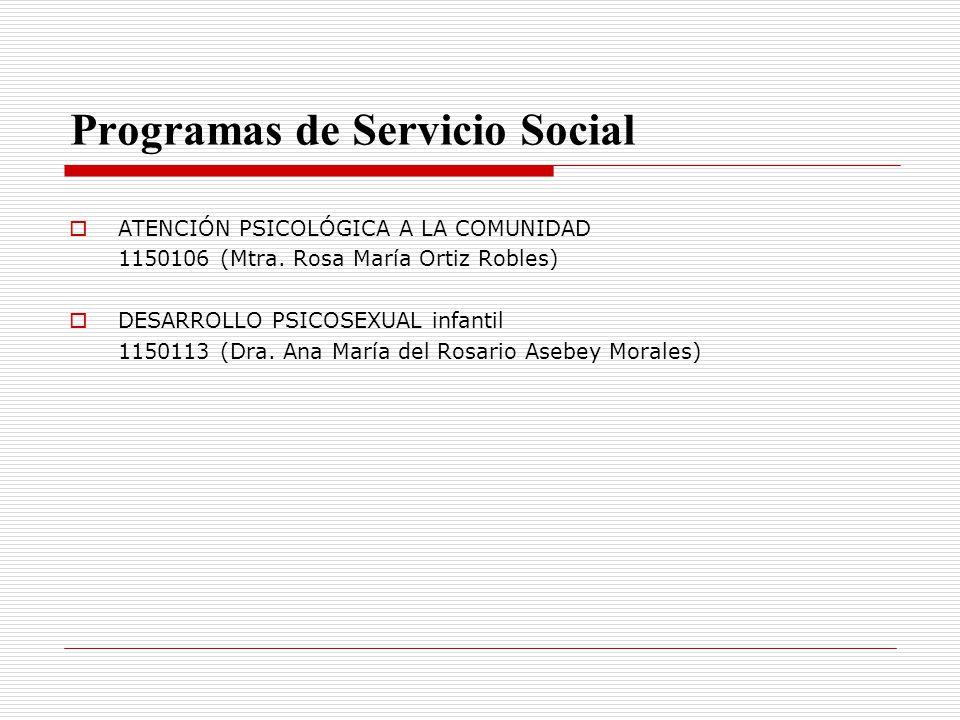Programas de Servicio Social ATENCIÓN PSICOLÓGICA A LA COMUNIDAD 1150106 (Mtra. Rosa María Ortiz Robles) DESARROLLO PSICOSEXUAL infantil 1150113 (Dra.