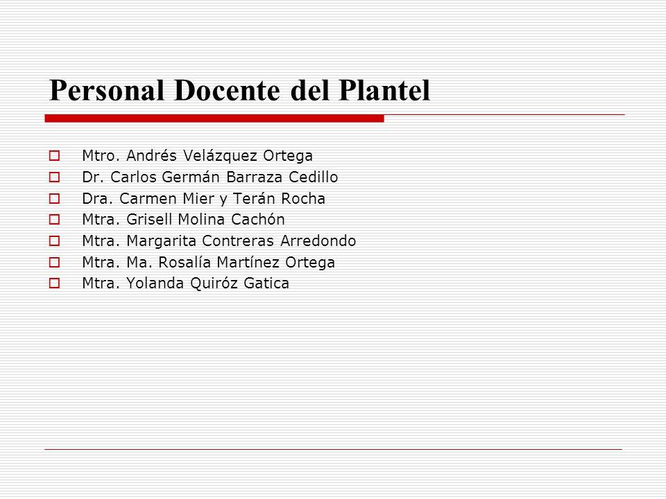 Personal Docente del Plantel Mtro. Andrés Velázquez Ortega Dr. Carlos Germán Barraza Cedillo Dra. Carmen Mier y Terán Rocha Mtra. Grisell Molina Cachó