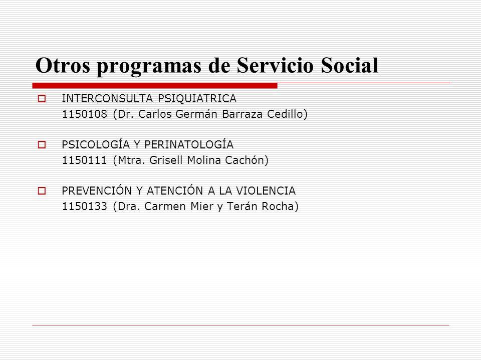 Otros programas de Servicio Social INTERCONSULTA PSIQUIATRICA 1150108 (Dr. Carlos Germán Barraza Cedillo) PSICOLOGÍA Y PERINATOLOGÍA 1150111 (Mtra. Gr