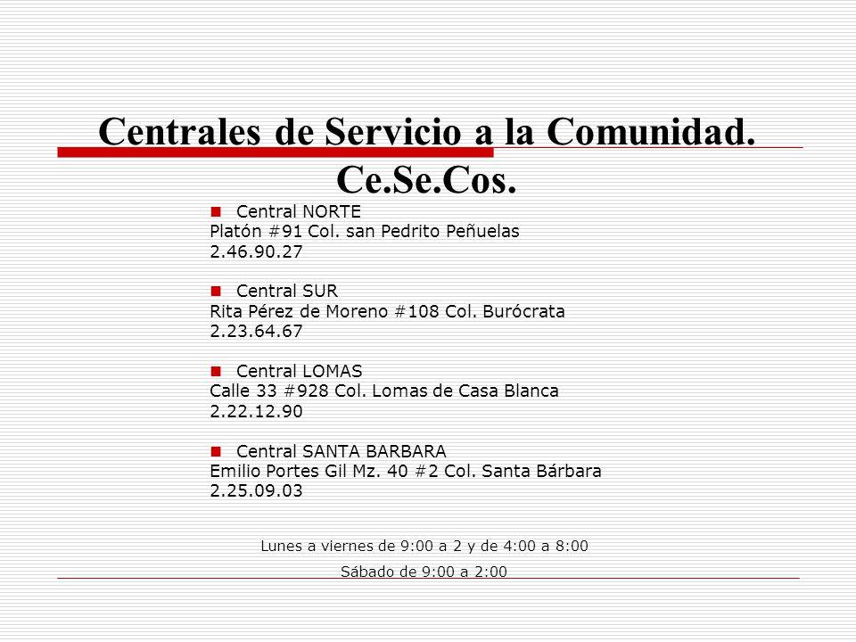 Centrales de Servicio a la Comunidad. Ce.Se.Cos. Central NORTE Platón #91 Col. san Pedrito Peñuelas 2.46.90.27 Central SUR Rita Pérez de Moreno #108 C