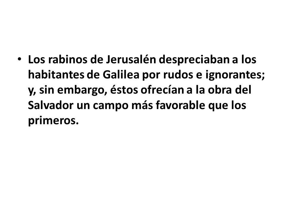 Los rabinos de Jerusalén despreciaban a los habitantes de Galilea por rudos e ignorantes; y, sin embargo, éstos ofrecían a la obra del Salvador un cam