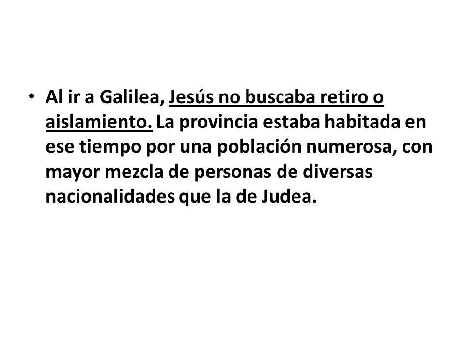 Al ir a Galilea, Jesús no buscaba retiro o aislamiento. La provincia estaba habitada en ese tiempo por una población numerosa, con mayor mezcla de per