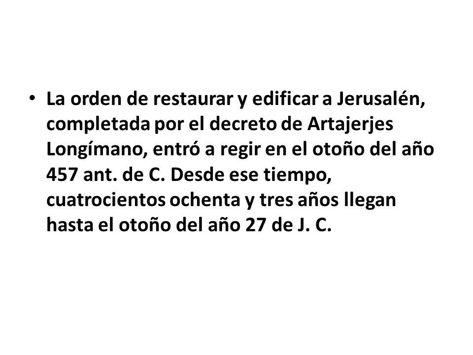 La orden de restaurar y edificar a Jerusalén, completada por el decreto de Artajerjes Longímano, entró a regir en el otoño del año 457 ant. de C. Desd