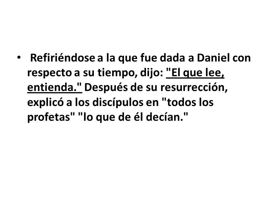 Refiriéndose a la que fue dada a Daniel con respecto a su tiempo, dijo: