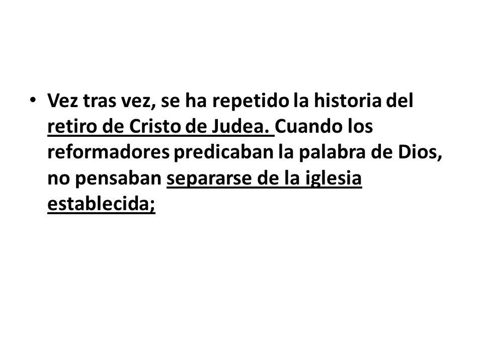 Vez tras vez, se ha repetido la historia del retiro de Cristo de Judea. Cuando los reformadores predicaban la palabra de Dios, no pensaban separarse d