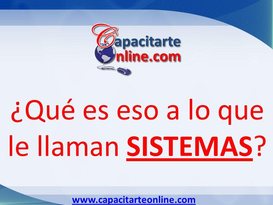 www.capacitarteonline.com ¿Qué es eso a lo que le llaman SISTEMAS?