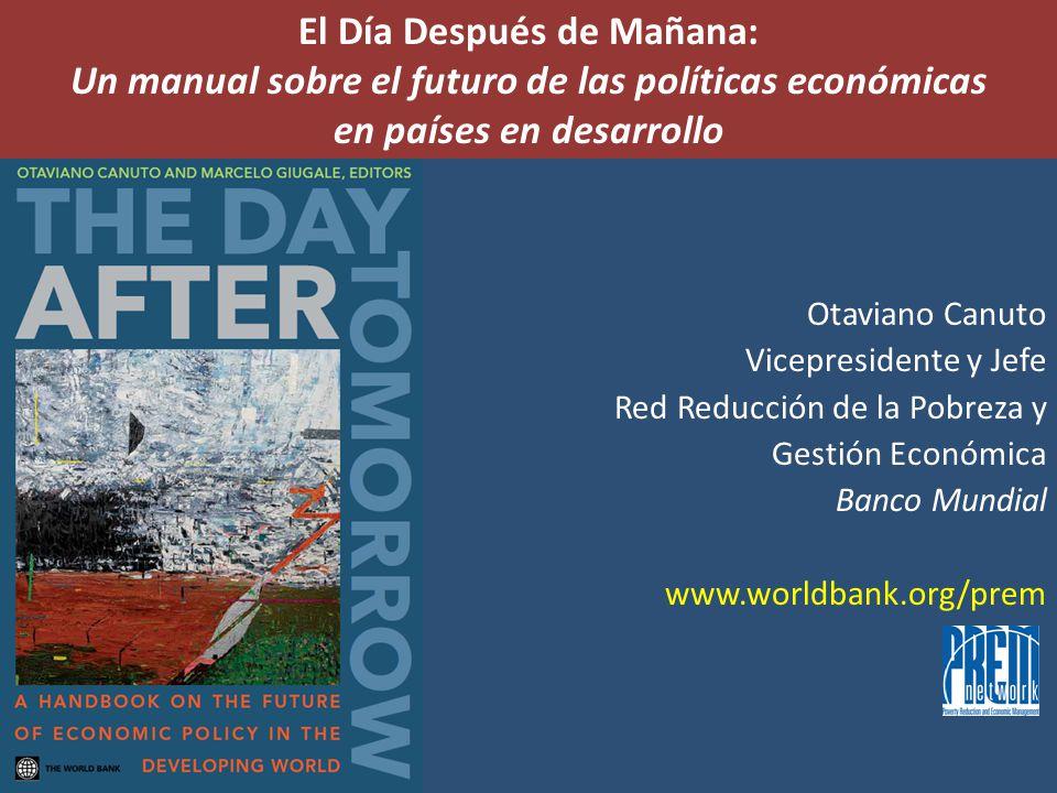 El Día Después de Mañana: Un manual sobre el futuro de las políticas económicas en países en desarrollo Otaviano Canuto Vicepresidente y Jefe Red Reducción de la Pobreza y Gestión Económica Banco Mundial www.worldbank.org/prem