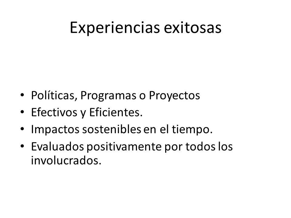 Experiencias exitosas Políticas, Programas o Proyectos Efectivos y Eficientes. Impactos sostenibles en el tiempo. Evaluados positivamente por todos lo