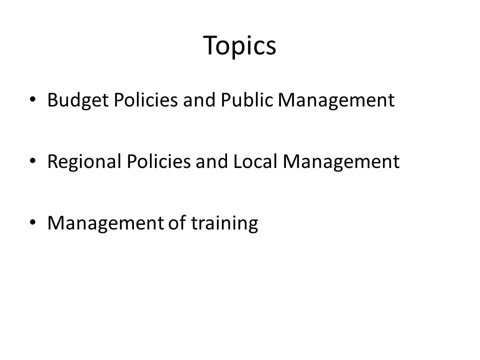 Topics Budget Policies and Public Management Regional Policies and Local Management Management of training