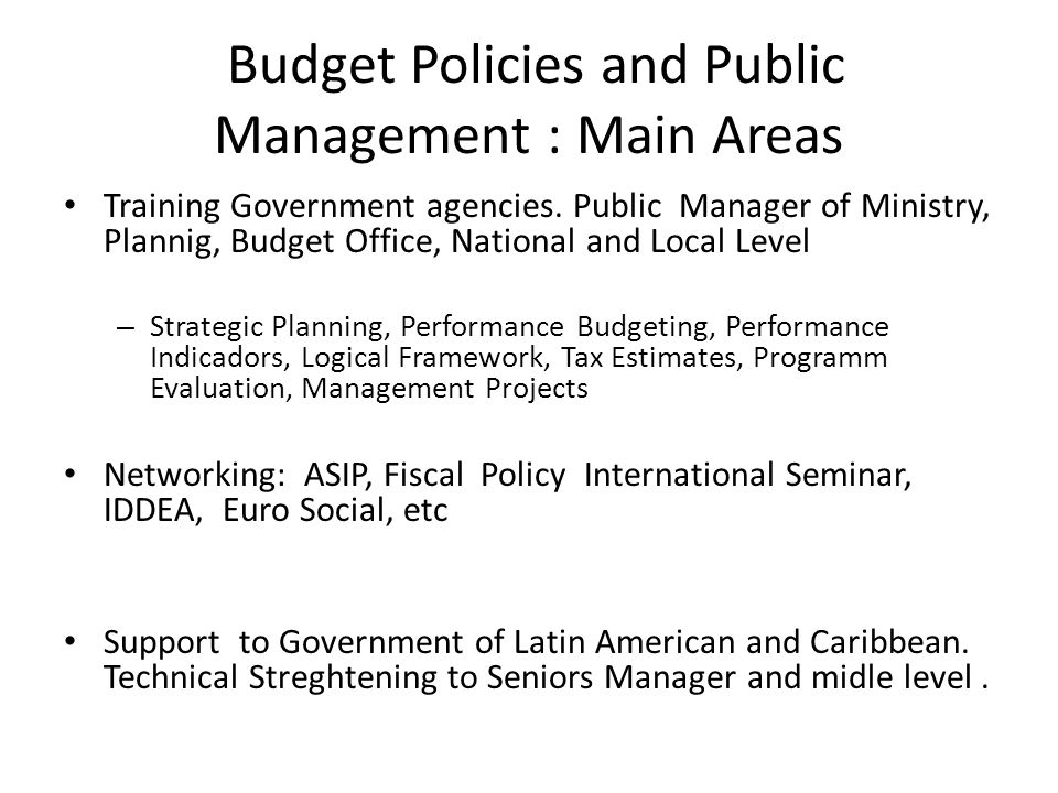 Budget Policies and Public Management: Main Results and Challenges, working the countries in Latin American Cooperation South-South, in the conntext of Fiscal Policy Regional Seminar (20 years) Technical Assistance to: México (CONEVAL, SHCP) Costa Rica (Finance Ministry) República Dominicana, Paraguay, Brasil, Ecuador…..etc..